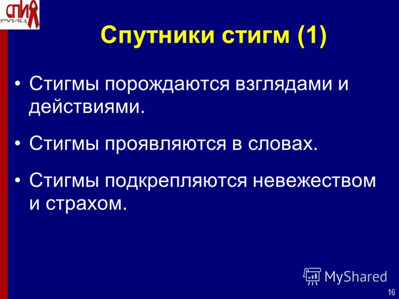 16 Спутники стигм (1) Стигмы порождаются взглядами и действиями. Стигмы проявляются в словах. Стигмы подкрепляются невежеством и страхом.