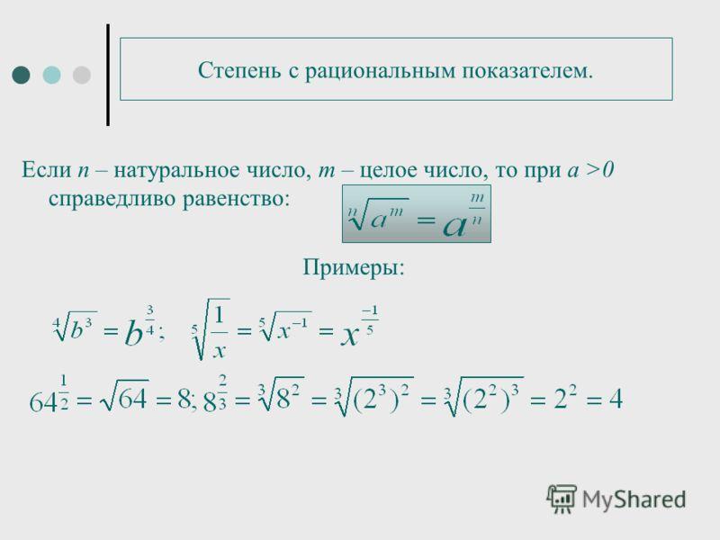 Степень с рациональным показателем. Если п – натуральное число, m – целое число, то при а >0 справедливо равенство: Примеры: