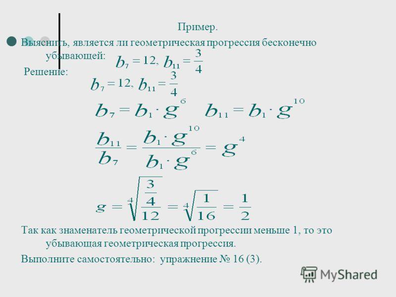 Пример. Выяснить, является ли геометрическая прогрессия бесконечно убывающей: Решение: Так как знаменатель геометрической прогрессии меньше 1, то это убывающая геометрическая прогрессия. Выполните самостоятельно: упражнение 16 (3).