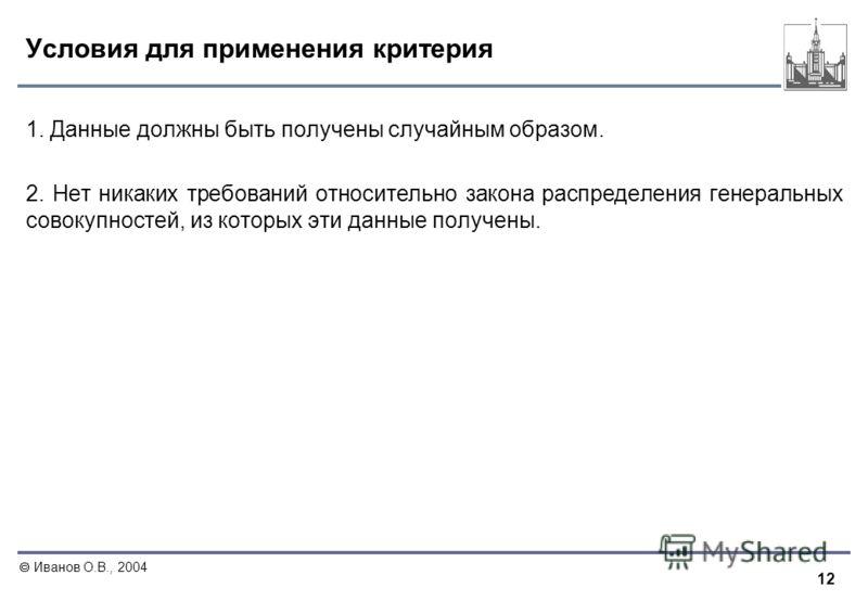 12 Иванов О.В., 2004 Условия для применения критерия 1. Данные должны быть получены случайным образом. 2. Нет никаких требований относительно закона распределения генеральных совокупностей, из которых эти данные получены.