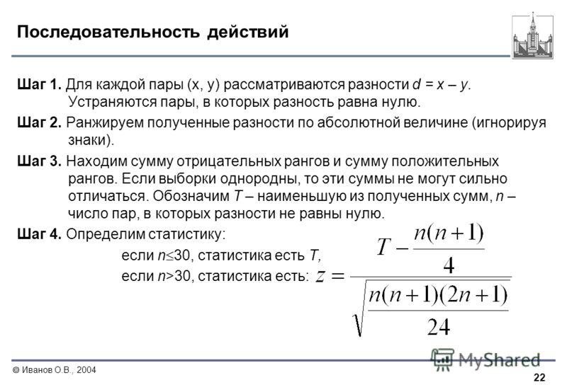 22 Иванов О.В., 2004 Последовательность действий Шаг 1. Для каждой пары (x, y) рассматриваются разности d = x – y. Устраняются пары, в которых разность равна нулю. Шаг 2. Ранжируем полученные разности по абсолютной величине (игнорируя знаки). Шаг 3.
