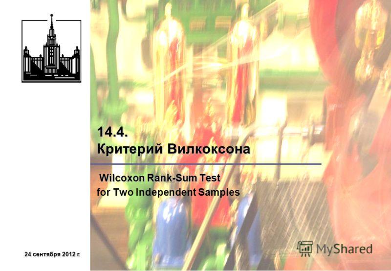 24 сентября 2012 г.24 сентября 2012 г.24 сентября 2012 г.24 сентября 2012 г. 14.4. Критерий Вилкоксона Wilcoxon Rank-Sum Test Wilcoxon Rank-Sum Test for Two Independent Samples