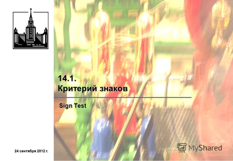 24 сентября 2012 г.24 сентября 2012 г.24 сентября 2012 г.24 сентября 2012 г. 14.1. Критерий знаков Sign Test Sign Test