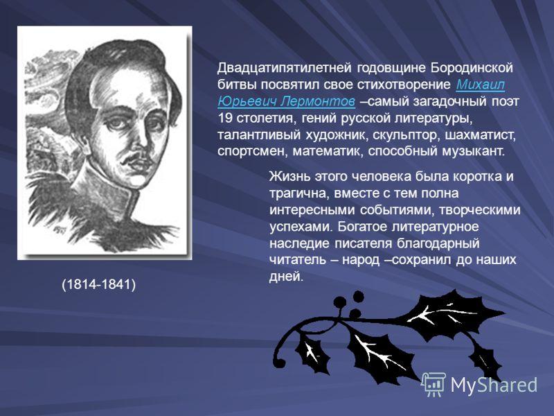 Двадцатипятилетней годовщине Бородинской битвы посвятил свое стихотворение Михаил Юрьевич Лермонтов –самый загадочный поэт 19 столетия, гений русской литературы, талантливый художник, скульптор, шахматист, спортсмен, математик, способный музыкант. (1
