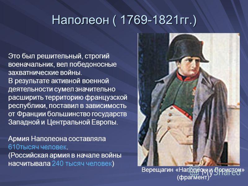 Наполеон ( 1769-1821гг.) Верещагин «Наполеон и Лористон» (фрагмент) Это был решительный, строгий военачальник, вел победоносные захватнические войны. В результате активной военной деятельности сумел значительно расширить территорию французской респуб