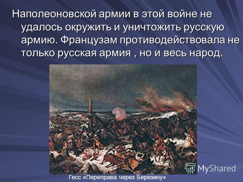 Наполеоновской армии в этой войне не удалось окружить и уничтожить русскую армию. Французам противодействовала не только русская армия, но и весь народ. Гесс «Переправа через Березину»