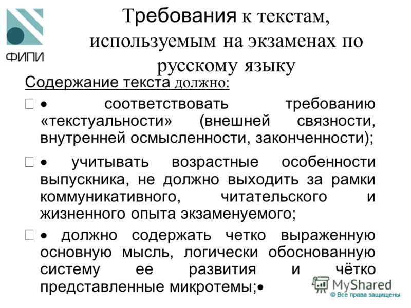 Т ребования к текстам, используемым на экзаменах по русскому языку Содержание текста должно: соответствовать требованию «текстуальности» (внешней связности, внутренней осмысленности, законченности); учитывать возрастные особенности выпускника, не дол