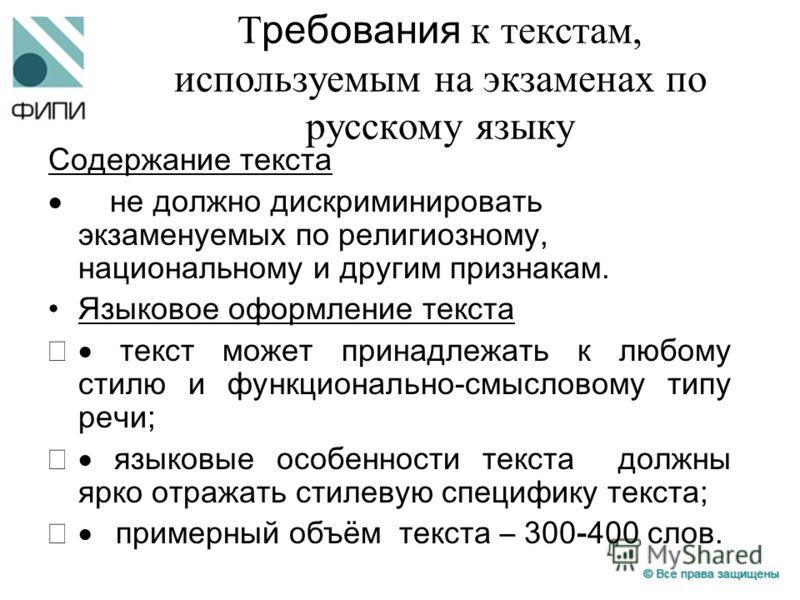 Т ребования к текстам, используемым на экзаменах по русскому языку Содержание текста не должно дискриминировать экзаменуемых по религиозному, национальному и другим признакам. Языковое оформление текста текст может принадлежать к любому стилю и функц