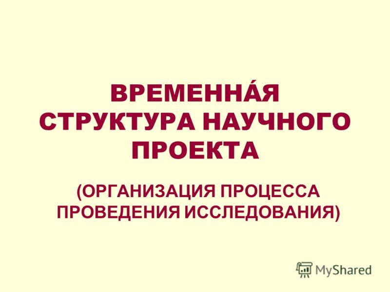 ВРЕМЕННÁЯ СТРУКТУРА НАУЧНОГО ПРОЕКТА (ОРГАНИЗАЦИЯ ПРОЦЕССА ПРОВЕДЕНИЯ ИССЛЕДОВАНИЯ)
