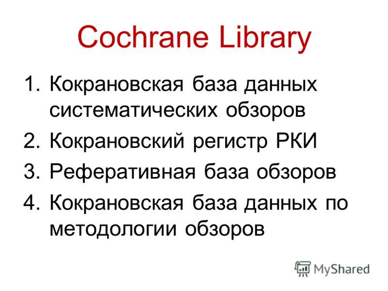 Cochrane Library 1.Кокрановская база данных систематических обзоров 2.Кокрановский регистр РКИ 3.Реферативная база обзоров 4.Кокрановская база данных по методологии обзоров