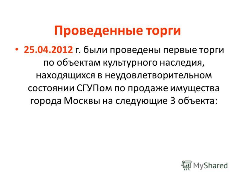 Проведенные торги 25.04.2012 г. были проведены первые торги по объектам культурного наследия, находящихся в неудовлетворительном состоянии СГУПом по продаже имущества города Москвы на следующие 3 объекта: