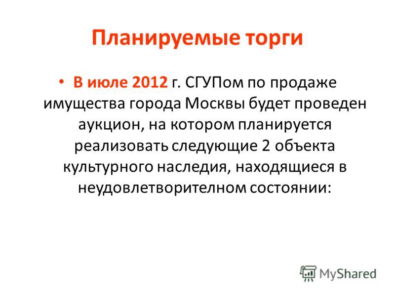 Планируемые торги В июле 2012 г. СГУПом по продаже имущества города Москвы будет проведен аукцион, на котором планируется реализовать следующие 2 объекта культурного наследия, находящиеся в неудовлетворителном состоянии: