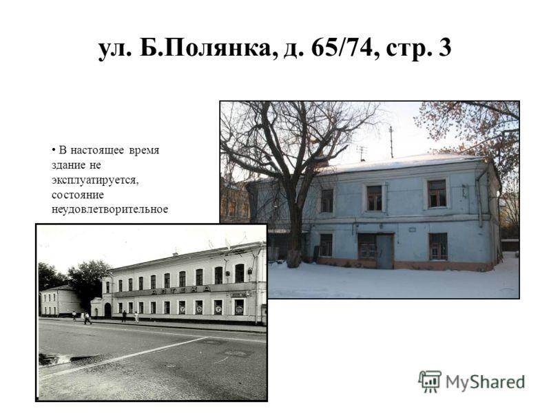 ул. Б.Полянка, д. 65/74, стр. 3 В настоящее время здание не эксплуатируется, состояние неудовлетворительное