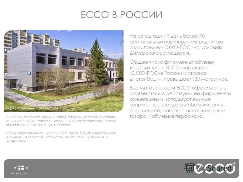 ЕССО В РОССИИ С 1992 года эксклюзивным дистрибьютором датской компании «ЕССО SKO А/S» и торговой марки ECCO на территории России является ООО «ЭККО-РОС», г. Москва. В зону ответственности «ЭККО-РОС» также входят: Азербайджан, Армения, Белоруссия, Каз