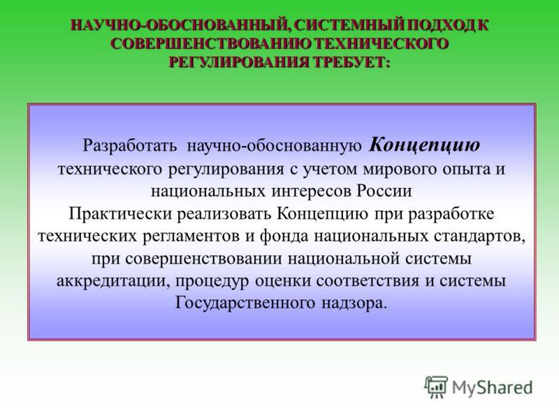 Разработать научно-обоснованную Концепцию технического регулирования с учетом мирового опыта и национальных интересов России Практически реализовать Концепцию при разработке технических регламентов и фонда национальных стандартов, при совершенствован