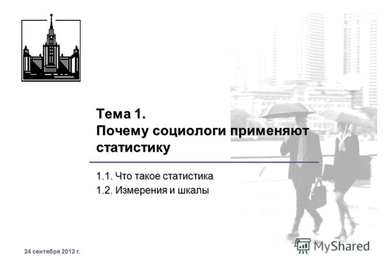24 сентября 2012 г.24 сентября 2012 г.24 сентября 2012 г.24 сентября 2012 г. Тема 1. Почему социологи применяют статистику 1.1. Что такое статистика 1.2. Измерения и шкалы