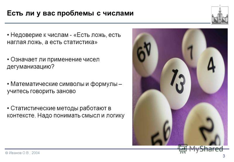 3 Иванов О.В., 2004 Есть ли у вас проблемы с числами Недоверие к числам - «Есть ложь, есть наглая ложь, а есть статистика» Означает ли применение чисел дегуманизацию? Математические символы и формулы – учитесь говорить заново Статистические методы ра