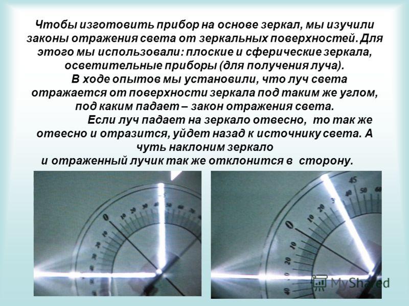 Чтобы изготовить прибор на основе зеркал, мы изучили законы отражения света от зеркальных поверхностей. Для этого мы использовали: плоские и сферические зеркала, осветительные приборы (для получения луча). В ходе опытов мы установили, что луч света о