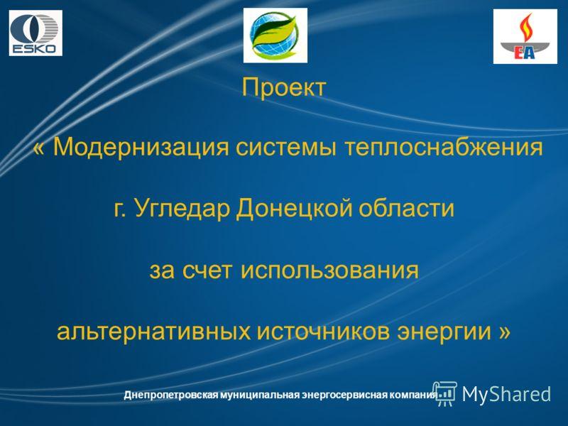 Проект « Модернизация системы теплоснабжения г. Угледар Донецкой области за счет использования альтернативных источников энергии » Днепропетровская муниципальная энергосервисная компания