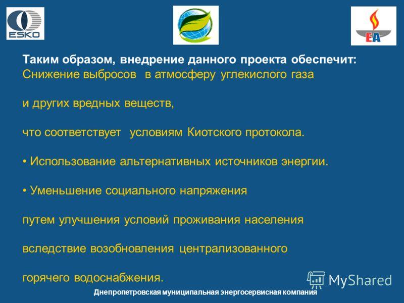 Днепропетровская муниципальная энергосервисная компания Таким образом, внедрение данного проекта обеспечит: Снижение выбросов в атмосферу углекислого газа и других вредных веществ, что соответствует условиям Киотского протокола. Использование альтерн