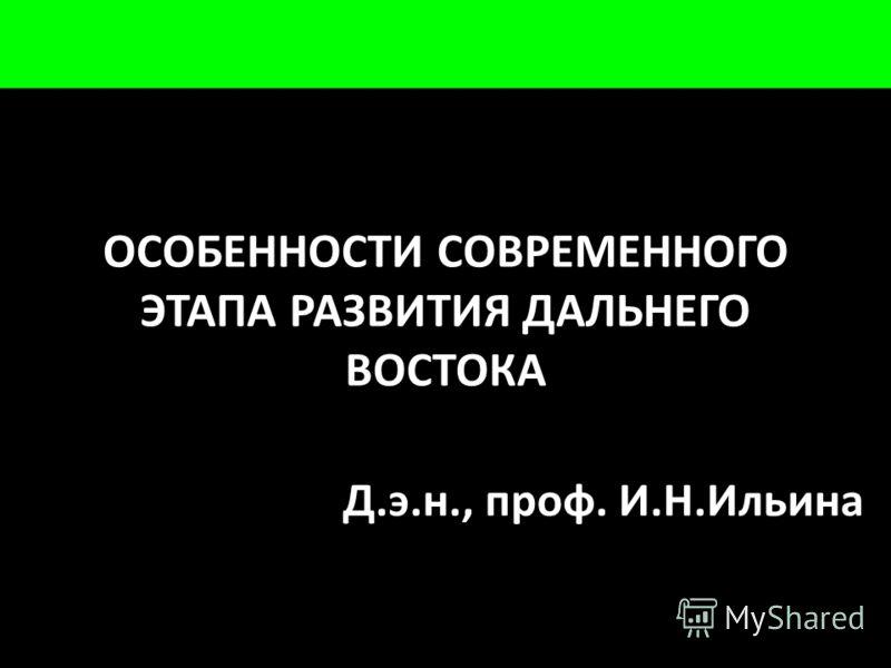 ОСОБЕННОСТИ СОВРЕМЕННОГО ЭТАПА РАЗВИТИЯ ДАЛЬНЕГО ВОСТОКА Д.э.н., проф. И.Н.Ильина