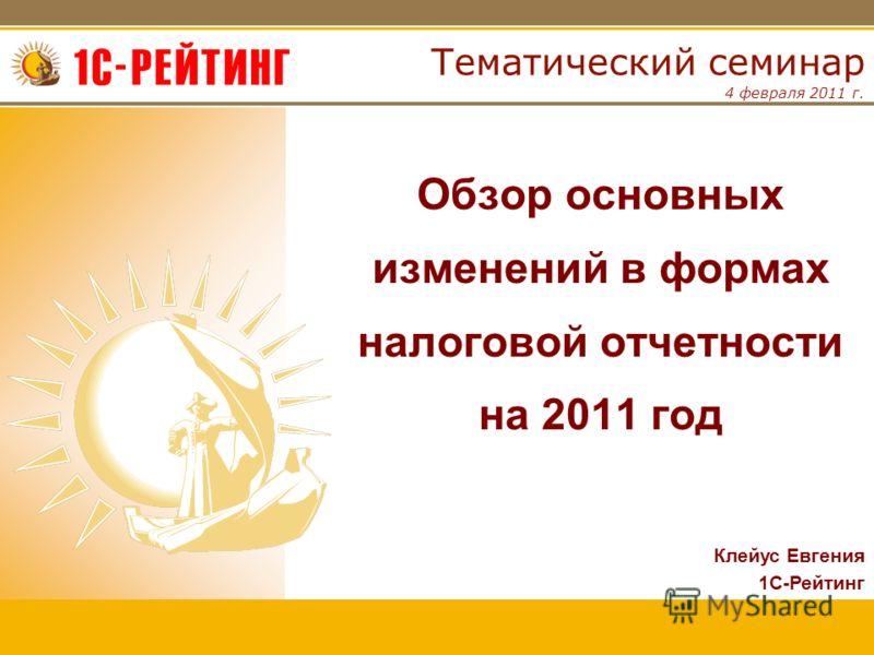 4 февраля 2011 г. Тематический семинар Обзор основных изменений в формах налоговой отчетности на 2011 год Клейус Евгения 1С-Рейтинг
