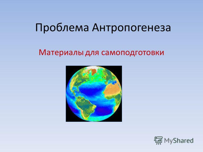 Проблема Антропогенеза Материалы для самоподготовки