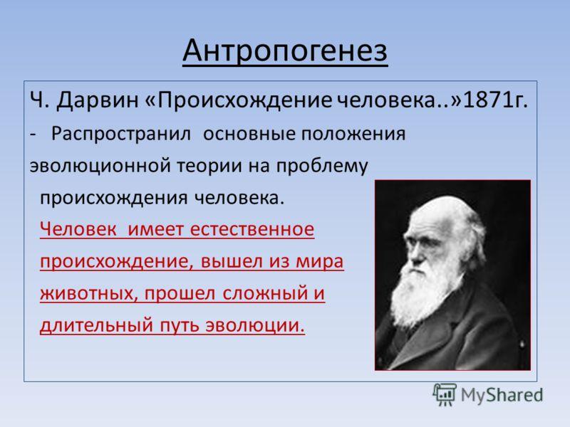Антропогенез Ч. Дарвин «Происхождение человека..»1871г. -Распространил основные положения эволюционной теории на проблему происхождения человека. Человек имеет естественное происхождение, вышел из мира животных, прошел сложный и длительный путь эволю