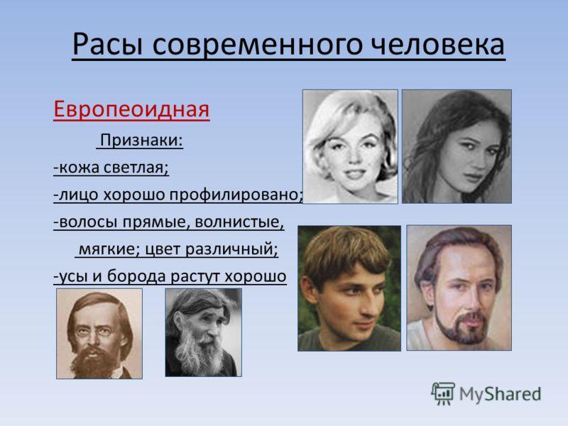 Расы современного человека Европеоидная Признаки: -кожа светлая; -лицо хорошо профилировано; -волосы прямые, волнистые, мягкие; цвет различный; -усы и борода растут хорошо