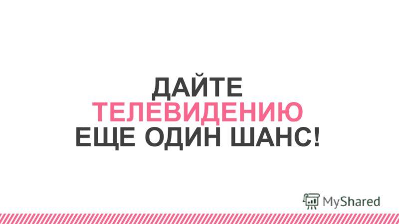 ДАЙТЕ ТЕЛЕВИДЕНИЮ ЕЩЕ ОДИН ШАНС!