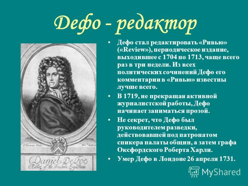 Дефо - редактор Дефо стал редактировать «Ривью» («Review»), периодическое издание, выходившее с 1704 по 1713, чаще всего раз в три недели. Из всех политических сочинений Дефо его комментарии в «Ривью» известны лучше всего. В 1719, не прекращая активн