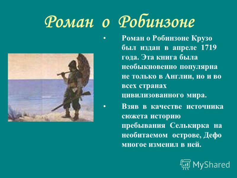 Роман о Робинзоне Роман о Робинзоне Крузо был издан в апреле 1719 года. Эта книга была необыкновенно популярна не только в Англии, но и во всех странах цивилизованного мира. Взяв в качестве источника сюжета историю пребывания Селькирка на необитаемом
