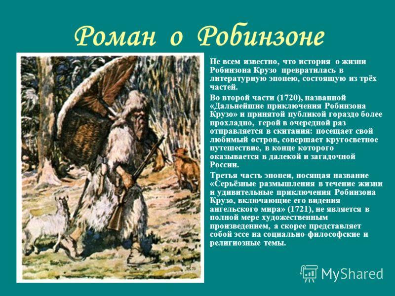 Роман о Робинзоне Не всем известно, что история о жизни Робинзона Крузо превратилась в литературную эпопею, состоящую из трёх частей. Во второй части (1720), названной «Дальнейшие приключения Робинзона Крузо» и принятой публикой гораздо более прохлад
