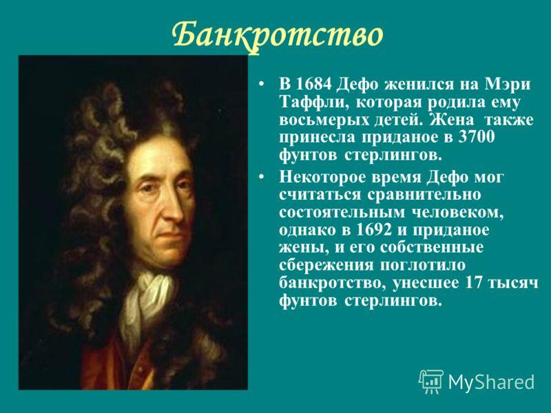 Банкротство В 1684 Дефо женился на Мэри Таффли, которая родила ему восьмерых детей. Жена также принесла приданое в 3700 фунтов стерлингов. Некоторое время Дефо мог считаться сравнительно состоятельным человеком, однако в 1692 и приданое жены, и его с