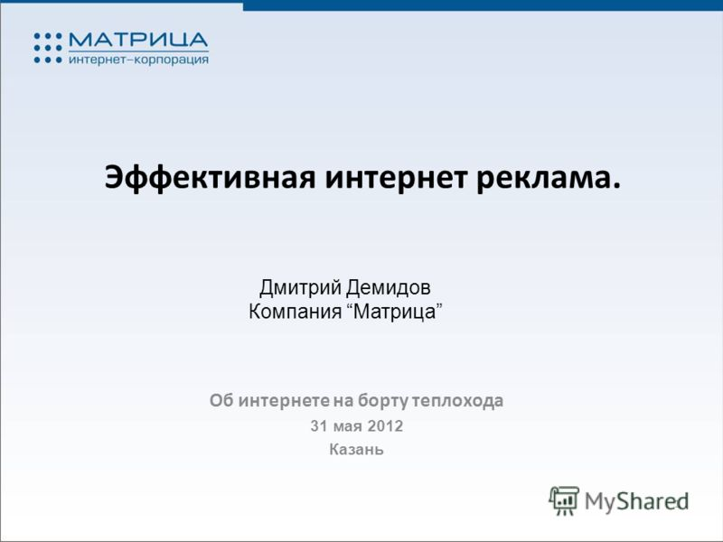 Эффективная интернет реклама. Об интернете на борту теплохода 31 мая 2012 Казань 1 Дмитрий Демидов Компания Матрица