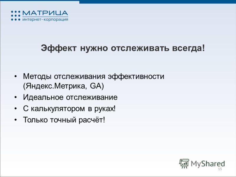 Эффект нужно отслеживать всегда! Методы отслеживания эффективности (Яндекс.Метрика, GA) Идеальное отслеживание С калькулятором в руках! Только точный расчёт! 15