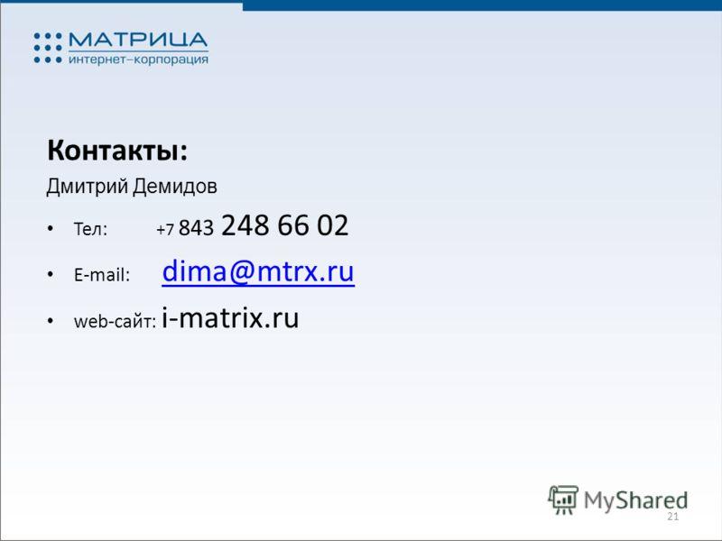 21 Контакты: Дмитрий Демидов Тел: +7 843 248 66 02 E-mail: dima@mtrx.ru dima@mtrx.ru web-сайт: i-matrix.ru