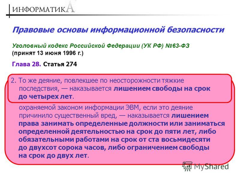 Правовые основы информационной безопасности Уголовный кодекс Российской Федерации (УК РФ) 63-ФЗ (принят 13 июня 1996 г.) Глава 28. Статья 274 1. Нарушение правил эксплуатации ЭВМ, системы ЭВМ или их сети лицом, имеющим доступ к ЭВМ, системе ЭВМ или и
