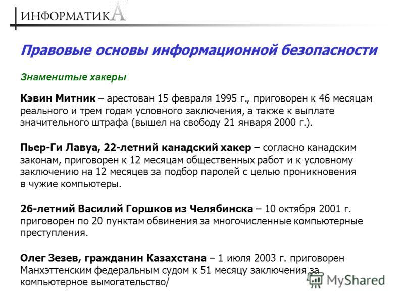 Правовые основы информационной безопасности Знаменитые хакеры Кэвин Митник – арестован 15 февраля 1995 г., приговорен к 46 месяцам реального и трем годам условного заключения, а также к выплате значительного штрафа (вышел на свободу 21 января 2000 г.