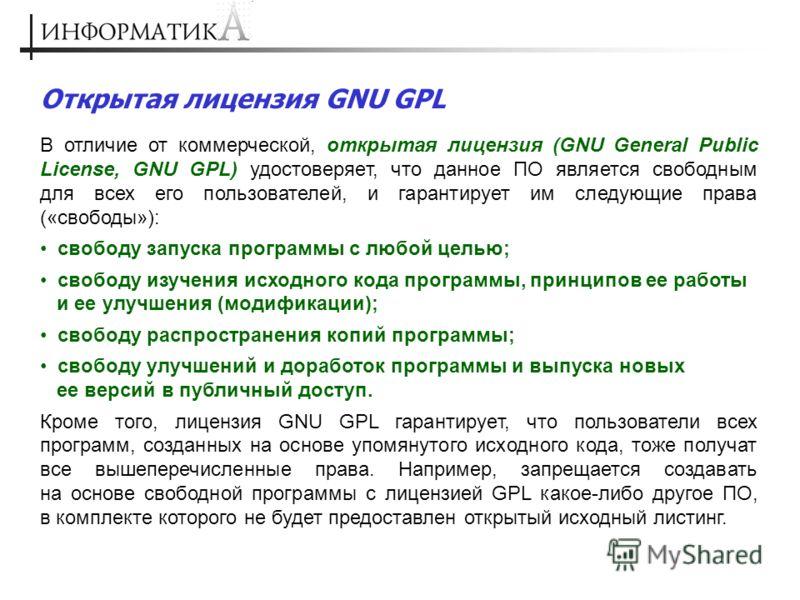 Открытая лицензия GNU GPL В отличие от коммерческой, открытая лицензия (GNU General Public License, GNU GPL) удостоверяет, что данное ПО является свободным для всех его пользователей, и гарантирует им следующие права («свободы»): свободу запуска прог