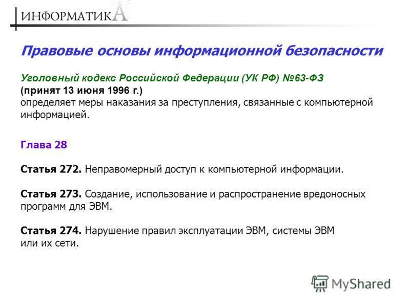 Правовые основы информационной безопасности Уголовный кодекс Российской Федерации (УК РФ) 63-ФЗ (принят 13 июня 1996 г.) определяет меры наказания за преступления, связанные с компьютерной информацией. Глава 28 Статья 272. Неправомерный доступ к комп