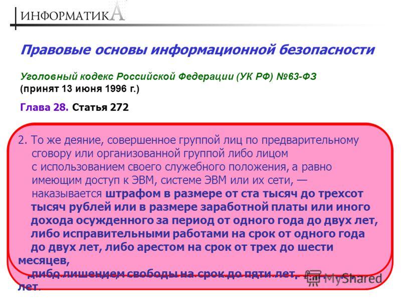 Правовые основы информационной безопасности Уголовный кодекс Российской Федерации (УК РФ) 63-ФЗ (принят 13 июня 1996 г.) Глава 28. Статья 272 1. Неправомерный доступ к охраняемой законом компьютерной информации, то есть информации на машинном носител