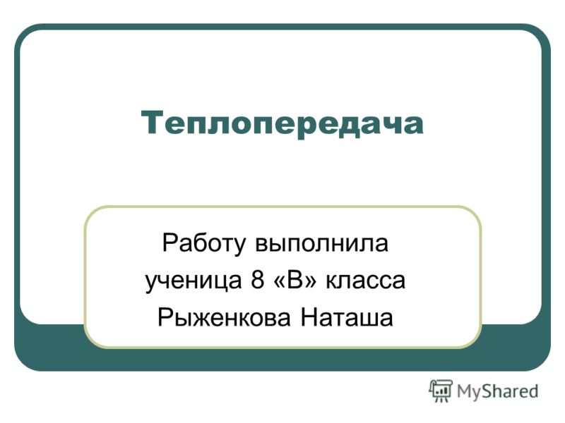 Теплопередача Работу выполнила ученица 8 «В» класса Рыженкова Наташа