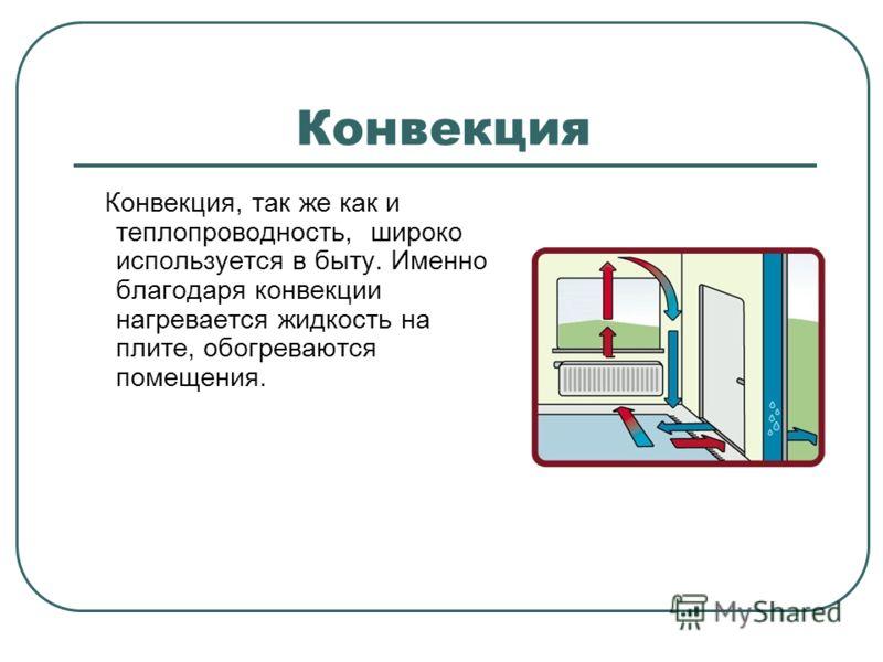 Конвекция Конвекция, так же как и теплопроводность, широко используется в быту. Именно благодаря конвекции нагревается жидкость на плите, обогреваются помещения.