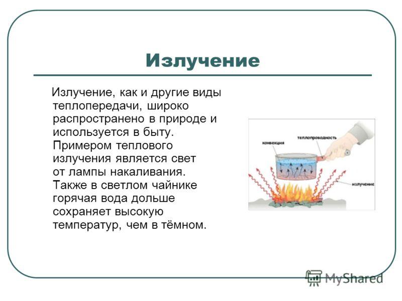 Излучение Излучение, как и другие виды теплопередачи, широко распространено в природе и используется в быту. Примером теплового излучения является свет от лампы накаливания. Также в светлом чайнике горячая вода дольше сохраняет высокую температур, че