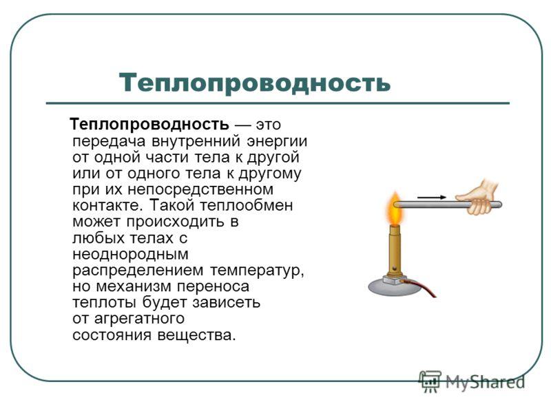 Теплопроводность это передача внутренний энергии от одной части тела к другой или от одного тела к другому при их непосредственном контакте. Такой теплообмен может происходить в любых телах с неоднородным распределением температур, но механизм перено