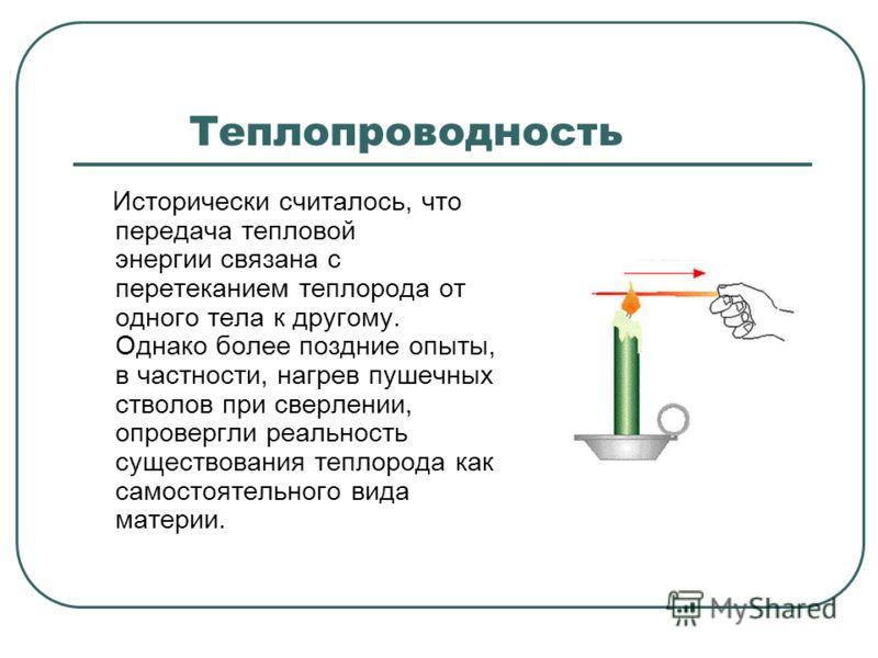 Теплопроводность Исторически считалось, что передача тепловой энергии связана с перетеканием теплорода от одного тела к другому. Однако более поздние опыты, в частности, нагрев пушечных стволов при сверлении, опровергли реальность существования тепло