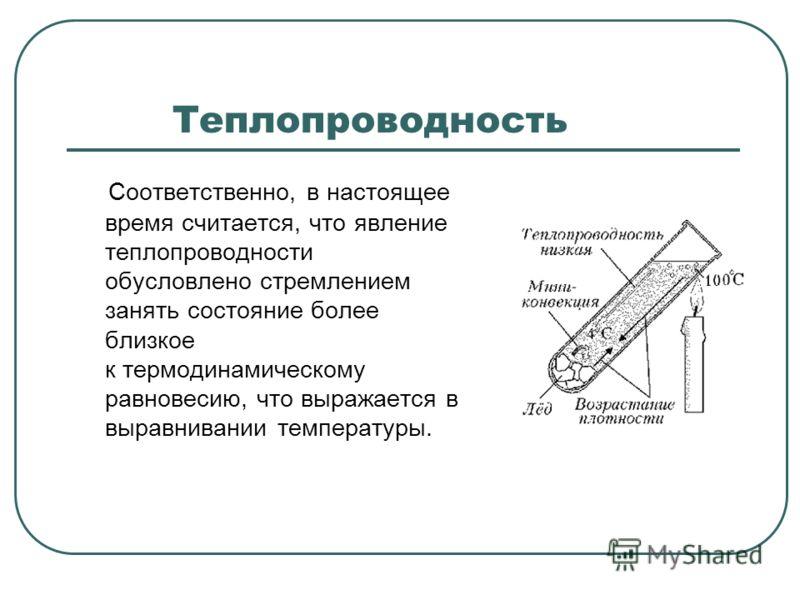 Теплопроводность Соответственно, в настоящее время считается, что явление теплопроводности обусловлено стремлением занять состояние более близкое к термодинамическому равновесию, что выражается в выравнивании температуры.