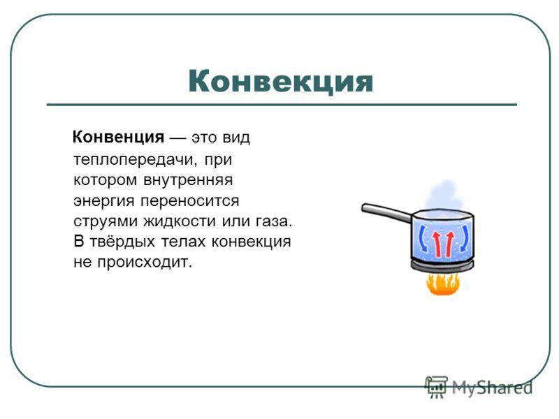 Конвенция это вид теплопередачи, при котором внутренняя энергия переносится струями жидкости или газа. В твёрдых телах конвекция не происходит.
