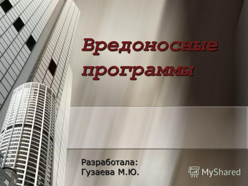 Вредоносные программы Разработала: Гузаева М.Ю.